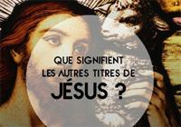 Que signifient tous les titres de Jésus ?
